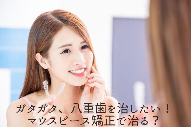 ガタガタ、八重歯を治したい!マウスピース矯正で治る?