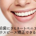 前歯にラミネートべニア マウスピース矯正できる?香川県高松市の吉本歯科医院