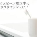 マウスピース矯正中のマウスウオッシュは?香川県高松市の吉本歯科医院